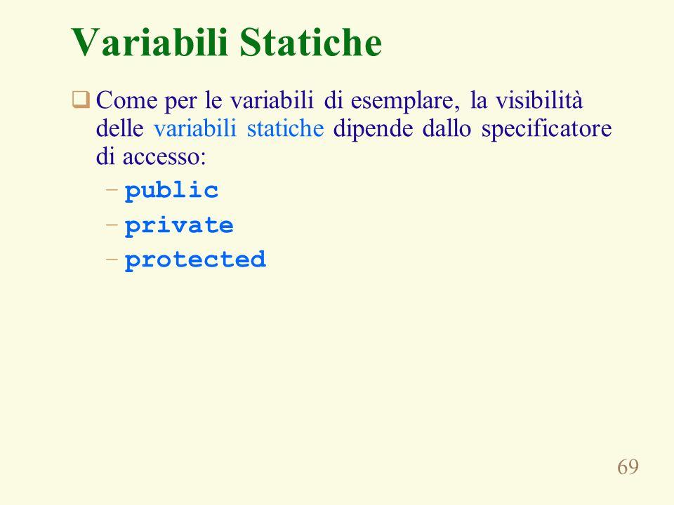 69 Come per le variabili di esemplare, la visibilità delle variabili statiche dipende dallo specificatore di accesso: –public –private –protected Variabili Statiche