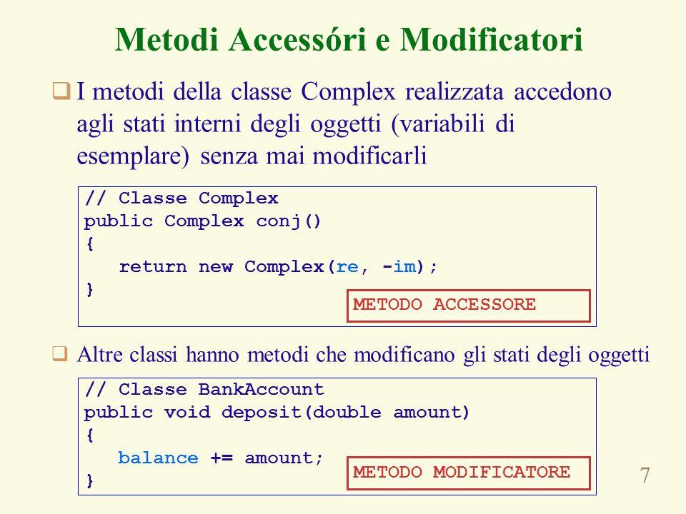 7 Metodi Accessóri e Modificatori I metodi della classe Complex realizzata accedono agli stati interni degli oggetti (variabili di esemplare) senza ma