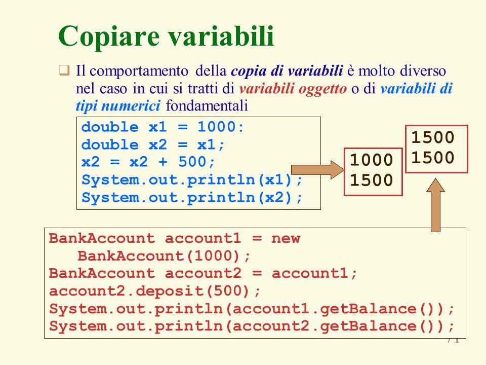 71 Copiare variabili Il comportamento della copia di variabili è molto diverso nel caso in cui si tratti di variabili oggetto o di variabili di tipi numerici fondamentali double x1 = 1000: double x2 = x1; x2 = x2 + 500; System.out.println(x1); System.out.println(x2); 1000 1500 BankAccount account1 = new BankAccount(1000); BankAccount account2 = account1; account2.deposit(500); System.out.println(account1.getBalance()); System.out.println(account2.getBalance()); 1500