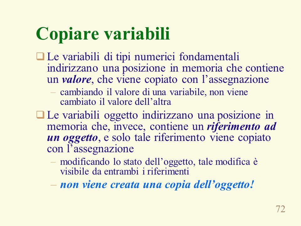 72 Copiare variabili Le variabili di tipi numerici fondamentali indirizzano una posizione in memoria che contiene un valore, che viene copiato con las