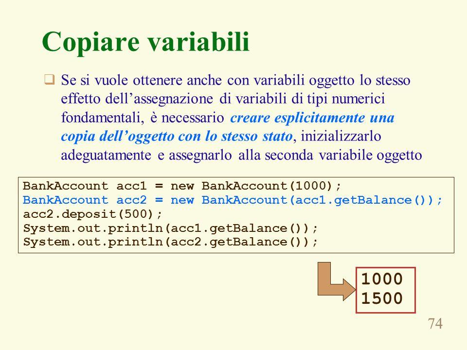 74 Copiare variabili Se si vuole ottenere anche con variabili oggetto lo stesso effetto dellassegnazione di variabili di tipi numerici fondamentali, è necessario creare esplicitamente una copia delloggetto con lo stesso stato, inizializzarlo adeguatamente e assegnarlo alla seconda variabile oggetto BankAccount acc1 = new BankAccount(1000); BankAccount acc2 = new BankAccount(acc1.getBalance()); acc2.deposit(500); System.out.println(acc1.getBalance()); System.out.println(acc2.getBalance()); 1000 1500