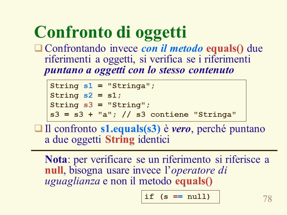 78 Confronto di oggetti Confrontando invece con il metodo equals() due riferimenti a oggetti, si verifica se i riferimenti puntano a oggetti con lo stesso contenuto Il confronto s1.equals(s3) è vero, perché puntano a due oggetti String identici Nota: per verificare se un riferimento si riferisce a null, bisogna usare invece loperatore di uguaglianza e non il metodo equals() String s1 = Stringa ; String s2 = s1; String s3 = String ; s3 = s3 + a ; // s3 contiene Stringa if (s == null)