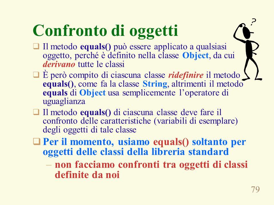 79 Confronto di oggetti Il metodo equals() può essere applicato a qualsiasi oggetto, perché è definito nella classe Object, da cui derivano tutte le classi È però compito di ciascuna classe ridefinire il metodo equals(), come fa la classe String, altrimenti il metodo equals di Object usa semplicemente loperatore di uguaglianza Il metodo equals() di ciascuna classe deve fare il confronto delle caratteristiche (variabili di esemplare) degli oggetti di tale classe Per il momento, usiamo equals() soltanto per oggetti delle classi della libreria standard –non facciamo confronti tra oggetti di classi definite da noi