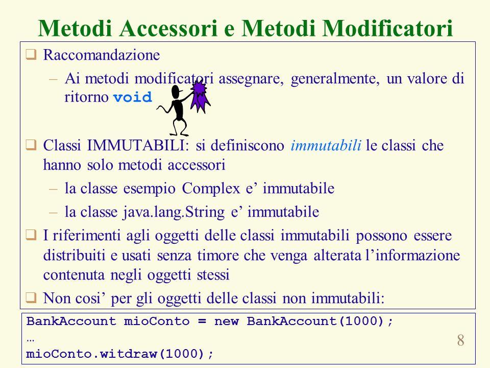 8 Metodi Accessori e Metodi Modificatori Raccomandazione –Ai metodi modificatori assegnare, generalmente, un valore di ritorno void Classi IMMUTABILI: