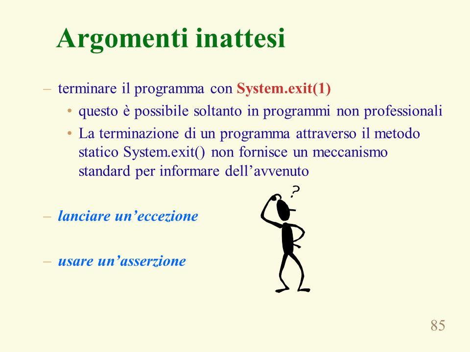 85 Argomenti inattesi –terminare il programma con System.exit(1) questo è possibile soltanto in programmi non professionali La terminazione di un prog