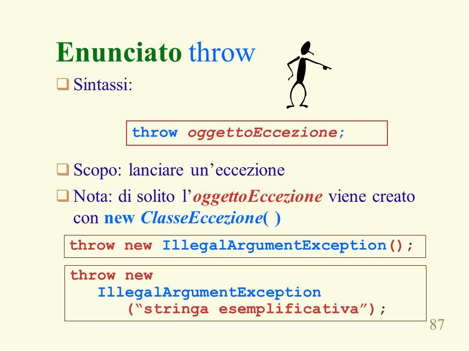 87 Enunciato throw Sintassi: Scopo: lanciare uneccezione Nota: di solito loggettoEccezione viene creato con new ClasseEccezione( ) throw oggettoEccezi