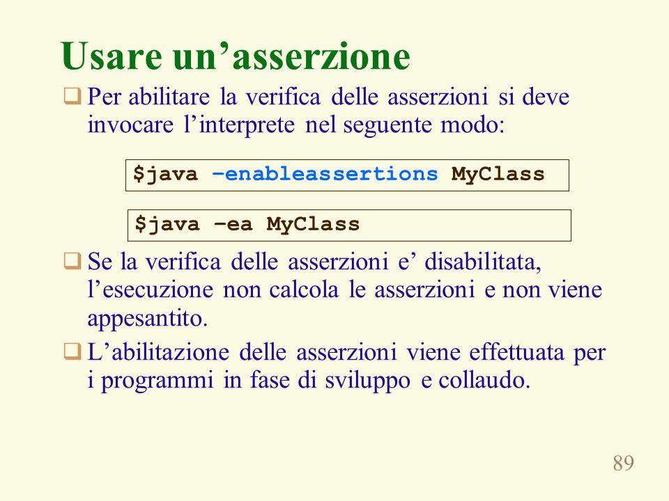 89 Usare unasserzione Per abilitare la verifica delle asserzioni si deve invocare linterprete nel seguente modo: Se la verifica delle asserzioni e disabilitata, lesecuzione non calcola le asserzioni e non viene appesantito.