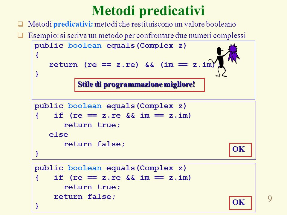 9 Metodi predicativi Metodi predicativi: metodi che restituiscono un valore booleano Esempio: si scriva un metodo per confrontare due numeri complessi public boolean equals(Complex z) { return (re == z.re) && (im == z.im); } public boolean equals(Complex z) { if (re == z.re && im == z.im) return true; else return false; } public boolean equals(Complex z) { if (re == z.re && im == z.im) return true; return false; } OK Stile di programmazione migliore!
