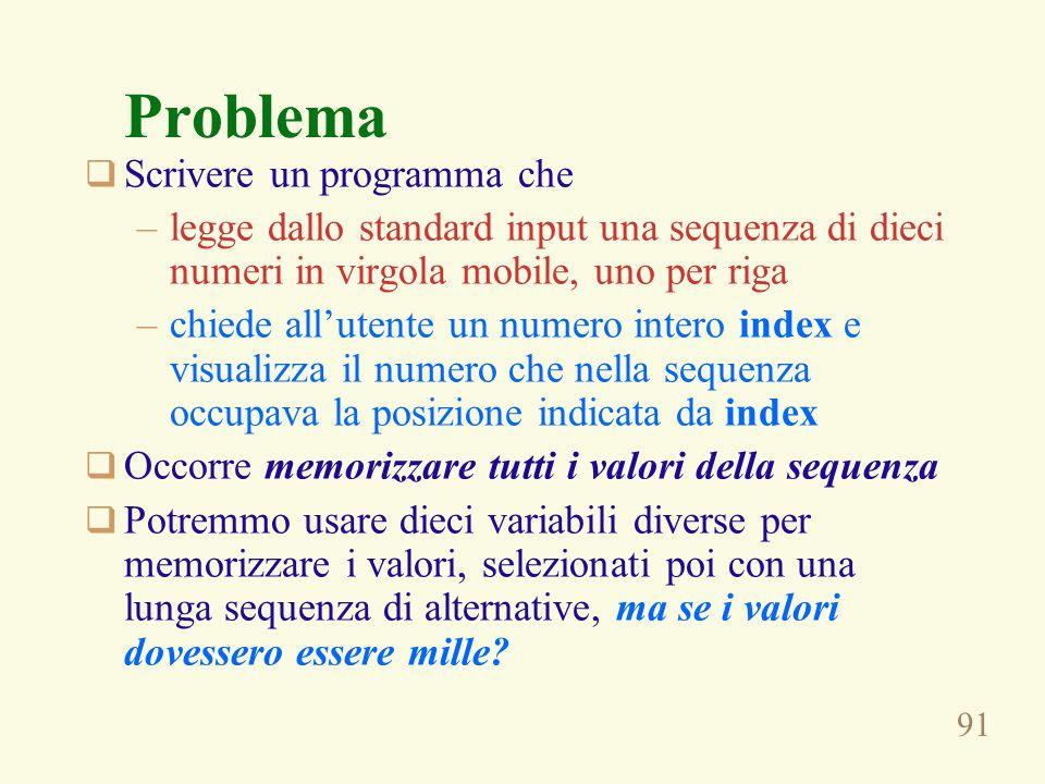 91 Problema Scrivere un programma che –legge dallo standard input una sequenza di dieci numeri in virgola mobile, uno per riga –chiede allutente un nu