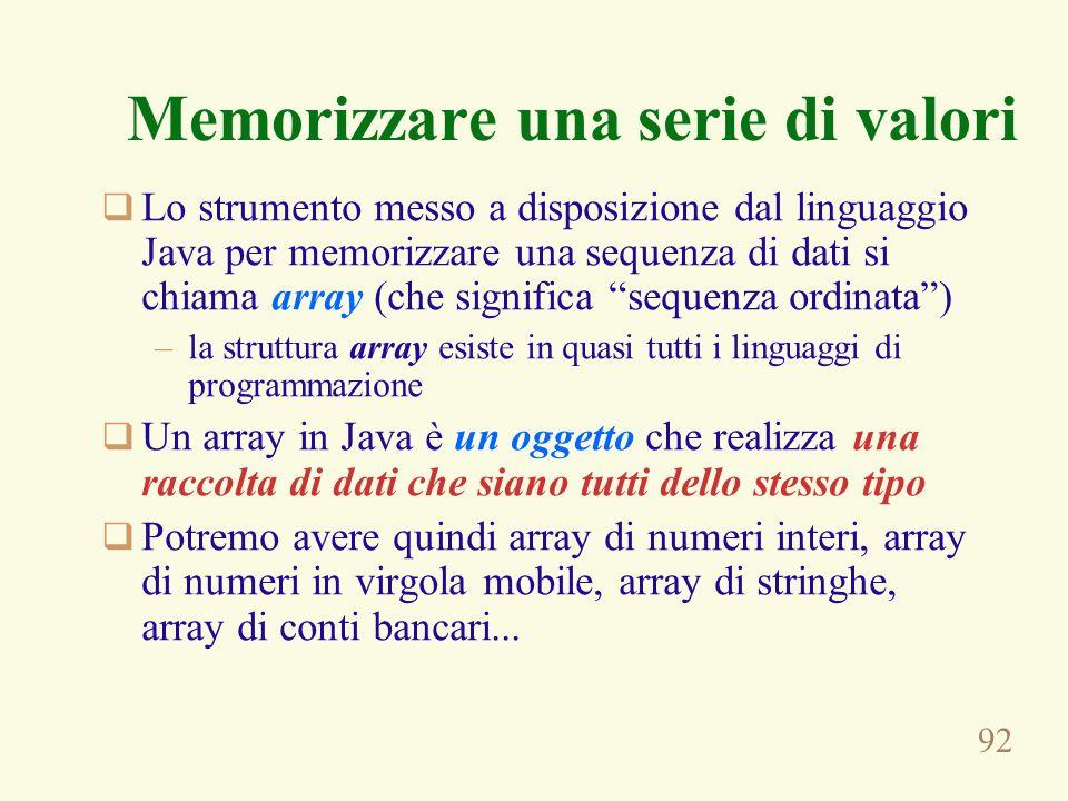 92 Memorizzare una serie di valori Lo strumento messo a disposizione dal linguaggio Java per memorizzare una sequenza di dati si chiama array (che sig