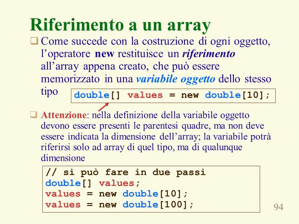 94 Riferimento a un array Come succede con la costruzione di ogni oggetto, loperatore new restituisce un riferimento allarray appena creato, che può essere memorizzato in una variabile oggetto dello stesso tipo Attenzione: nella definizione della variabile oggetto devono essere presenti le parentesi quadre, ma non deve essere indicata la dimensione dellarray; la variabile potrà riferirsi solo ad array di quel tipo, ma di qualunque dimensione double[] values = new double[10]; // si può fare in due passi double[] values; values = new double[10]; values = new double[100];