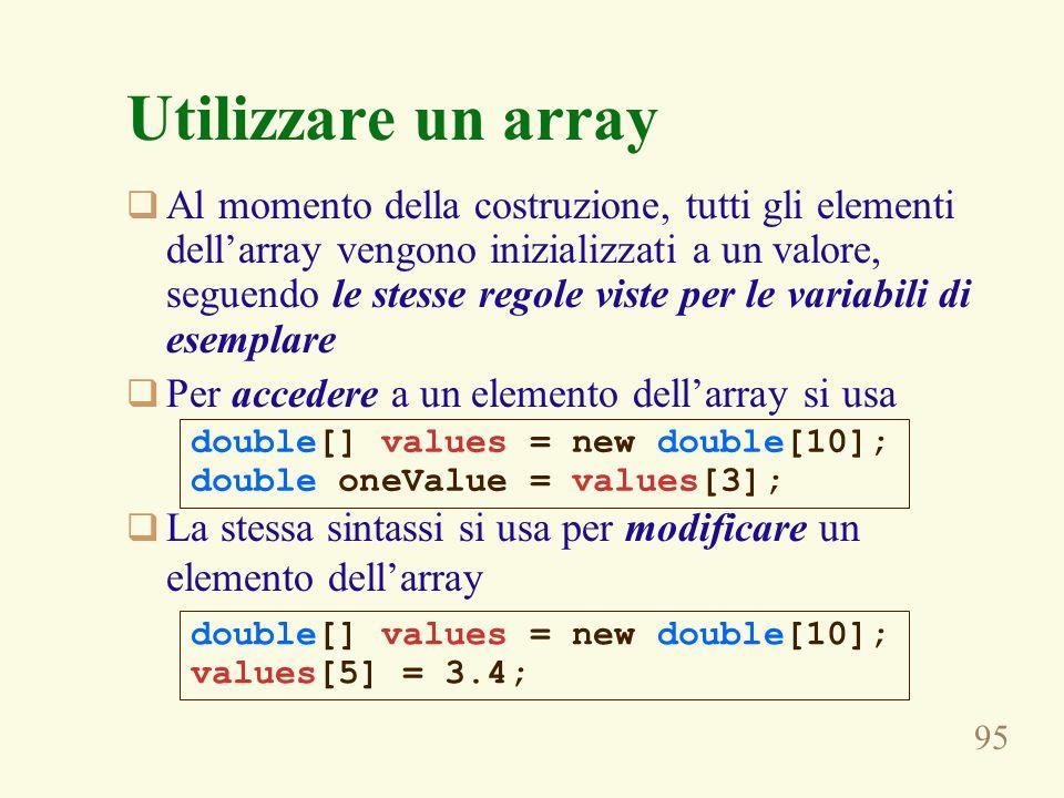 95 Utilizzare un array Al momento della costruzione, tutti gli elementi dellarray vengono inizializzati a un valore, seguendo le stesse regole viste per le variabili di esemplare Per accedere a un elemento dellarray si usa La stessa sintassi si usa per modificare un elemento dellarray double[] values = new double[10]; double oneValue = values[3]; double[] values = new double[10]; values[5] = 3.4;
