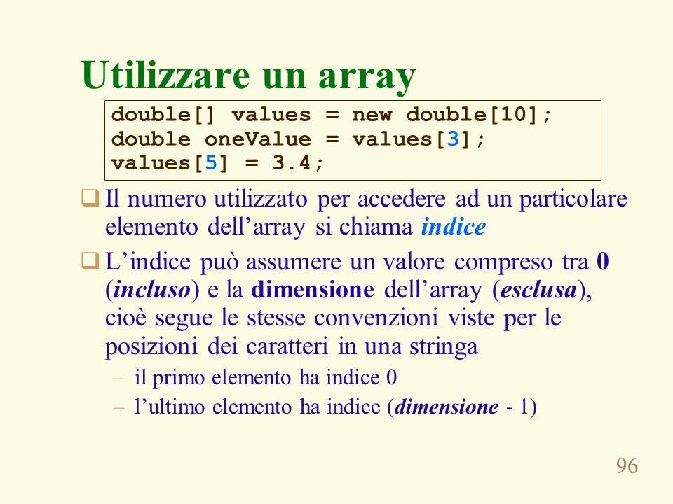 96 Utilizzare un array Il numero utilizzato per accedere ad un particolare elemento dellarray si chiama indice Lindice può assumere un valore compreso tra 0 (incluso) e la dimensione dellarray (esclusa), cioè segue le stesse convenzioni viste per le posizioni dei caratteri in una stringa –il primo elemento ha indice 0 –lultimo elemento ha indice (dimensione - 1) double[] values = new double[10]; double oneValue = values[3]; values[5] = 3.4;