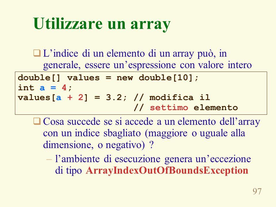 97 Utilizzare un array Lindice di un elemento di un array può, in generale, essere unespressione con valore intero Cosa succede se si accede a un elemento dellarray con un indice sbagliato (maggiore o uguale alla dimensione, o negativo) .