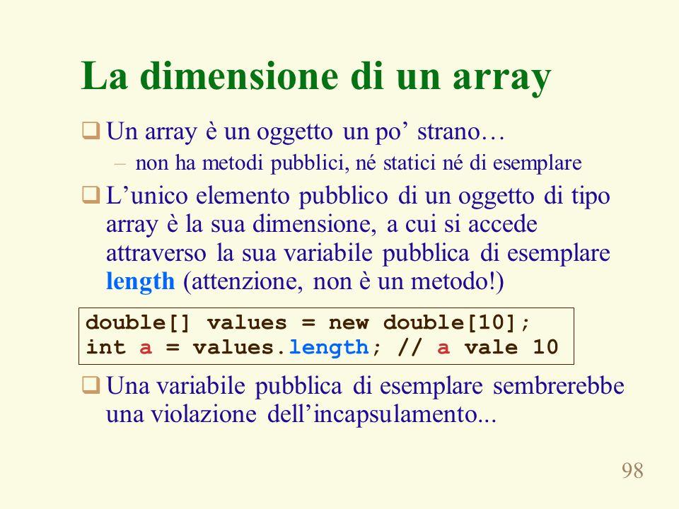98 La dimensione di un array Un array è un oggetto un po strano… –non ha metodi pubblici, né statici né di esemplare Lunico elemento pubblico di un og