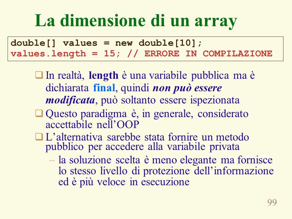 99 La dimensione di un array In realtà, length è una variabile pubblica ma è dichiarata final, quindi non può essere modificata, può soltanto essere ispezionata Questo paradigma è, in generale, considerato accettabile nellOOP Lalternativa sarebbe stata fornire un metodo pubblico per accedere alla variabile privata –la soluzione scelta è meno elegante ma fornisce lo stesso livello di protezione dellinformazione ed è più veloce in esecuzione double[] values = new double[10]; values.length = 15; // ERRORE IN COMPILAZIONE