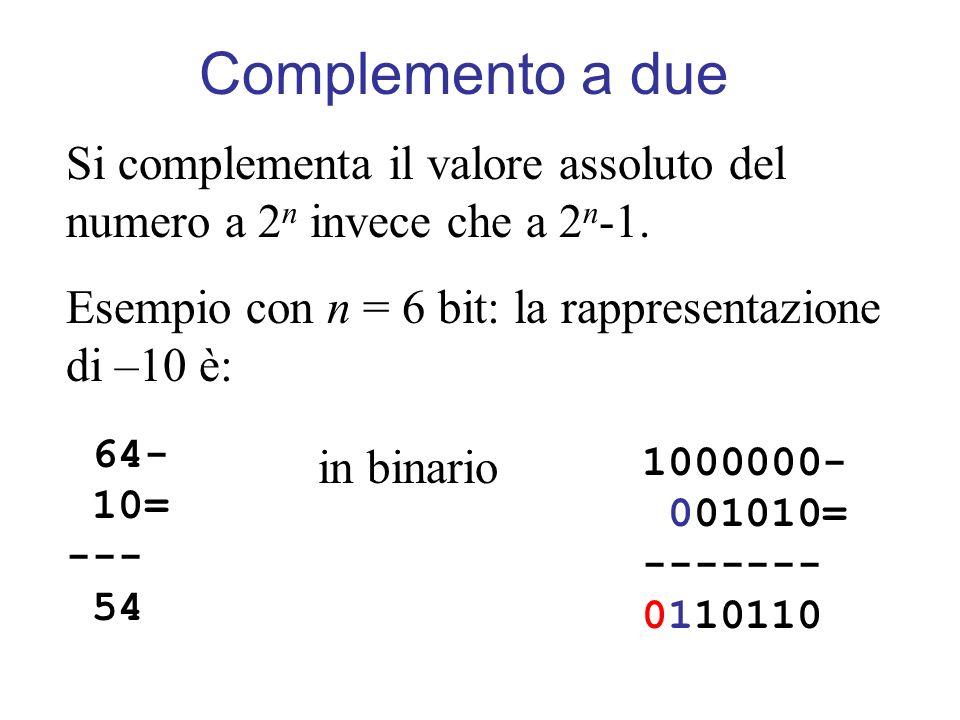 Complemento a due Si complementa il valore assoluto del numero a 2 n invece che a 2 n -1. Esempio con n = 6 bit: la rappresentazione di –10 è: 64- 10=
