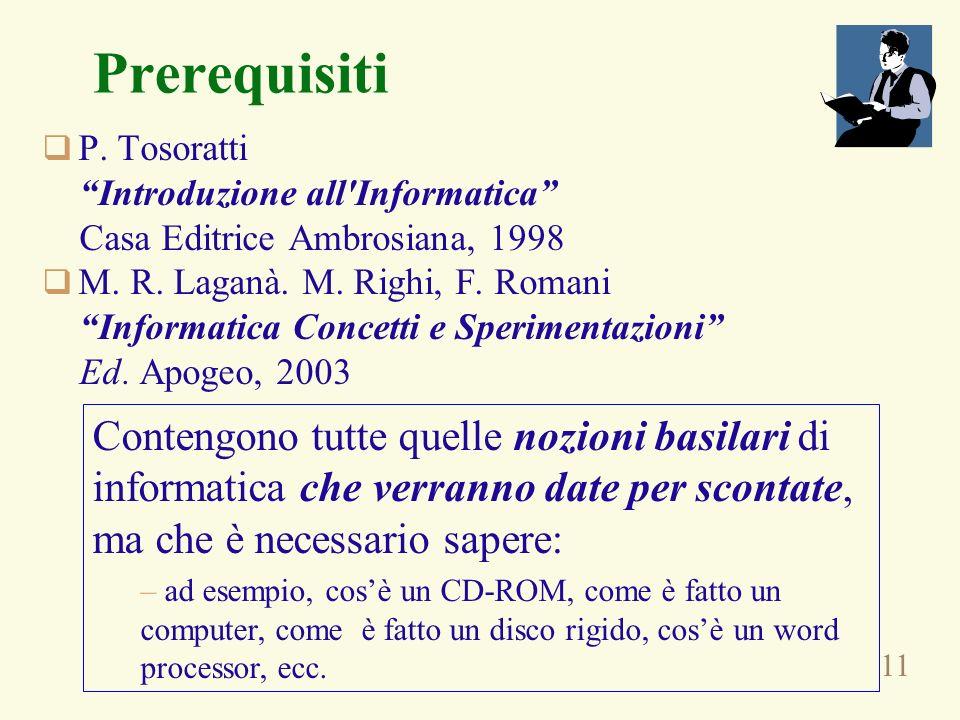 11 Prerequisiti P. Tosoratti Introduzione all'Informatica Casa Editrice Ambrosiana, 1998 M. R. Laganà. M. Righi, F. Romani Informatica Concetti e Sper