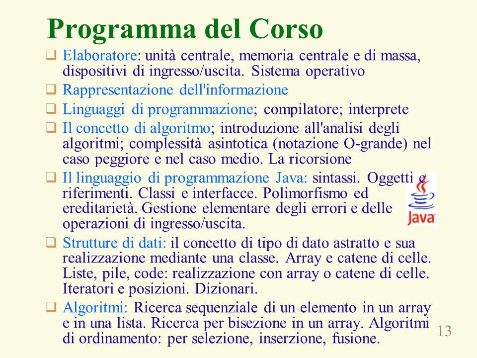 13 Programma del Corso Elaboratore: unità centrale, memoria centrale e di massa, dispositivi di ingresso/uscita. Sistema operativo Rappresentazione de