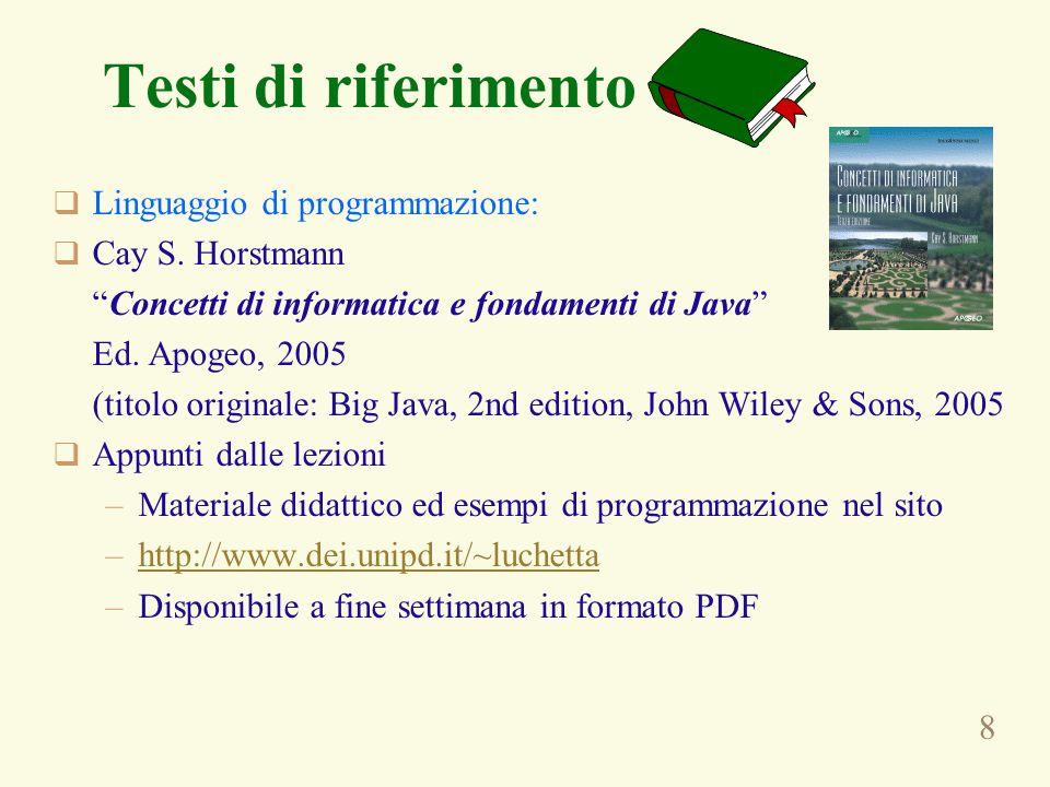 8 Testi di riferimento Linguaggio di programmazione: Cay S. Horstmann Concetti di informatica e fondamenti di Java Ed. Apogeo, 2005 (titolo originale: