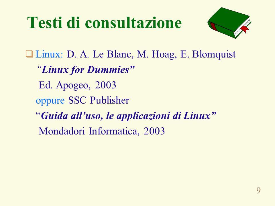 9 Testi di consultazione Linux: D. A. Le Blanc, M. Hoag, E. Blomquist Linux for Dummies Ed. Apogeo, 2003 oppure SSC Publisher Guida alluso, le applica