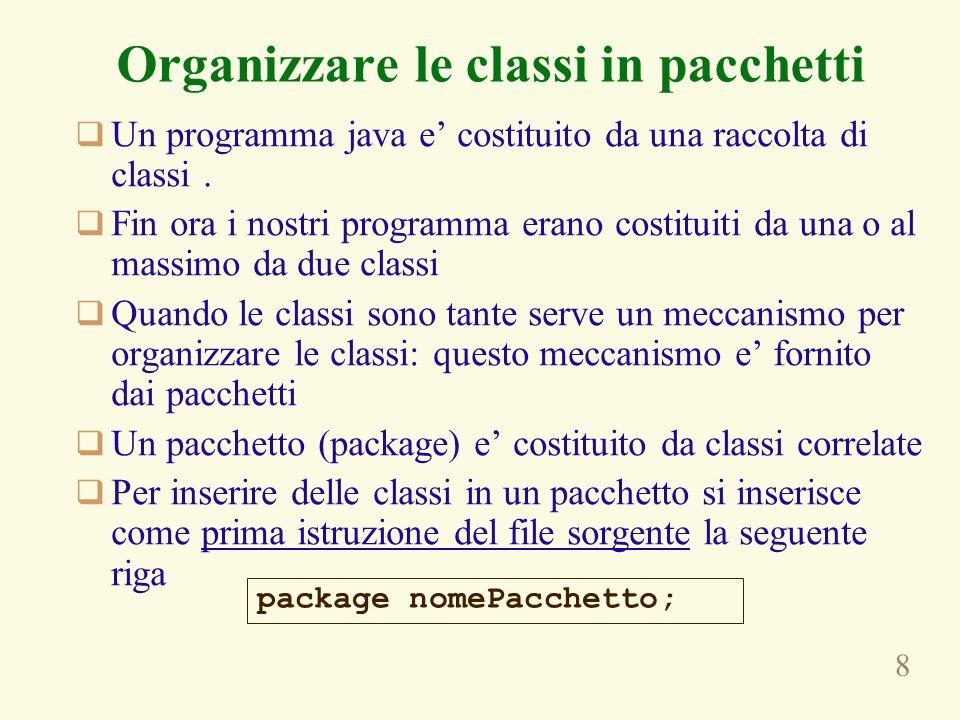 9 Organizzare le classi in pacchetti Per usare una classe di un pacchetto, si importa con lenunciato import che gia conosciamo: Lorganizzazione delle classi in pacchetti permette di avere classi diverse, ma con lo stesso nome, in pacchetti diversi, e di poterle distinguere –java.util.Timer –javax.swing.Timer import nomePacchetto; import java.util.Timer; import javax.swing.Timer; … java.util.Timer t = new java.util.Timer(); Javax.swing.Timer ts = new javax.swing.Timer();
