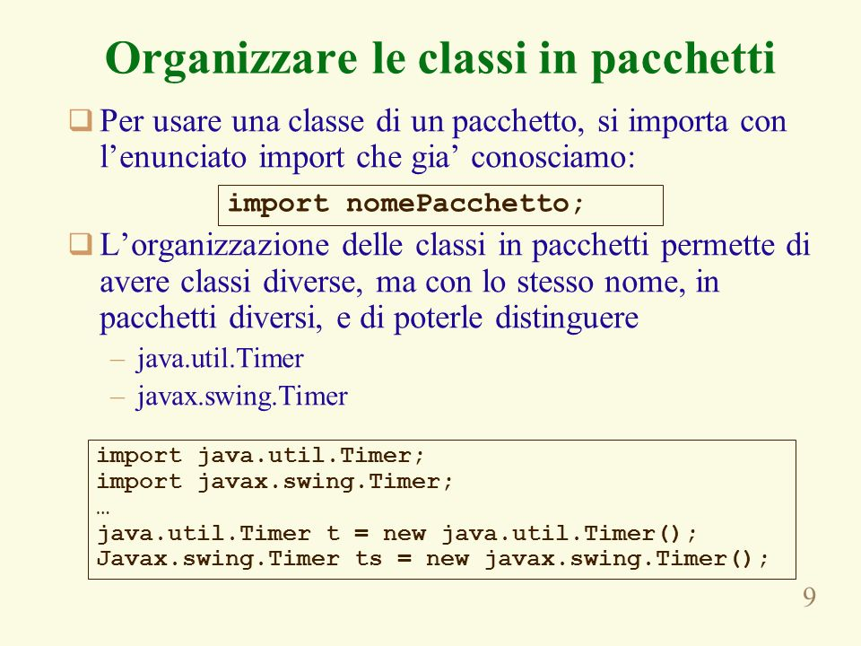 10 Organizzare le classi in pacchetti Esiste un pacchetto speciale, chiamato pacchetto predefinito, che e senza nome Se non inseriamo un enunciato package in un file sorgente, le classi vengono inserite nel pacchetto predefinito I nomi dei pacchetti devono essere univoci.