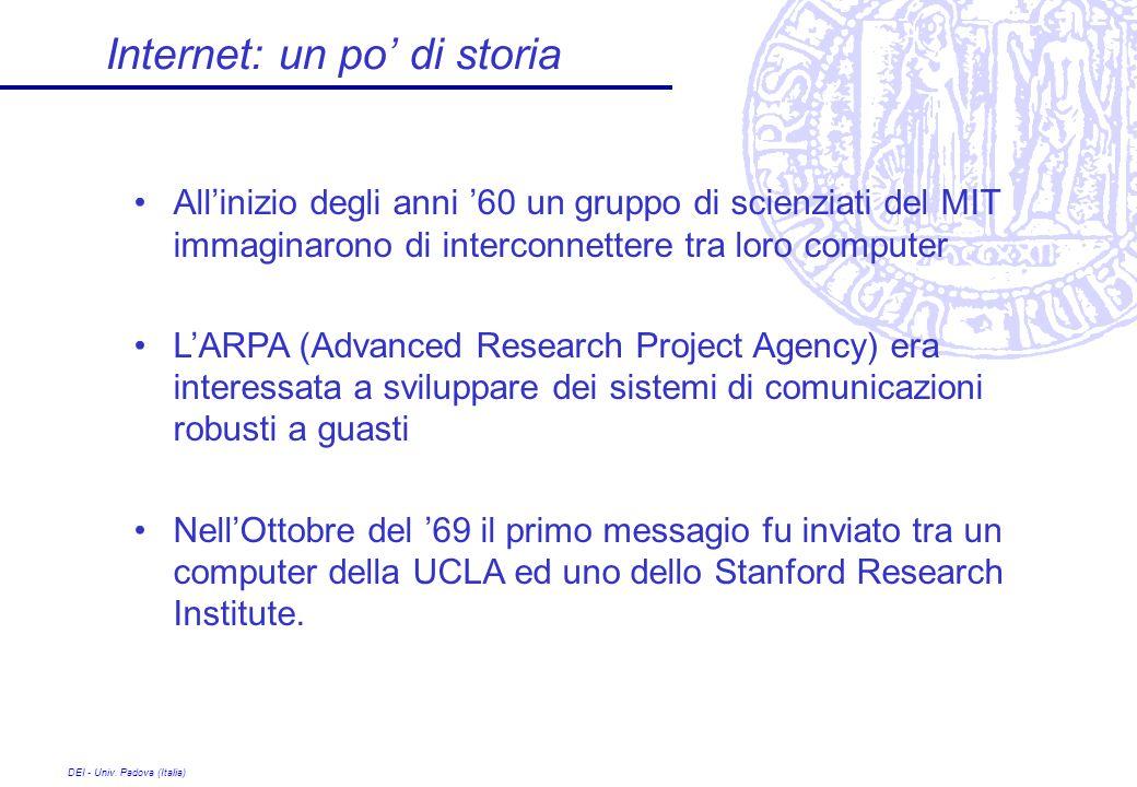 DEI - Univ. Padova (Italia) Internet: un po di storia Allinizio degli anni 60 un gruppo di scienziati del MIT immaginarono di interconnettere tra loro