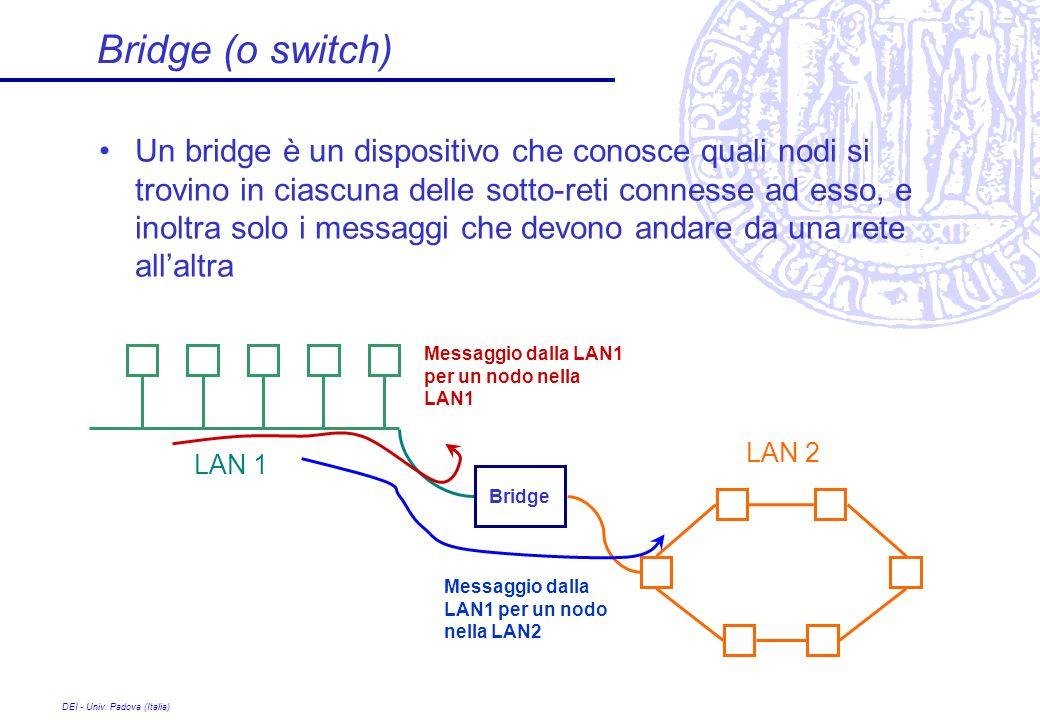 DEI - Univ. Padova (Italia) Bridge (o switch) Un bridge è un dispositivo che conosce quali nodi si trovino in ciascuna delle sotto-reti connesse ad es
