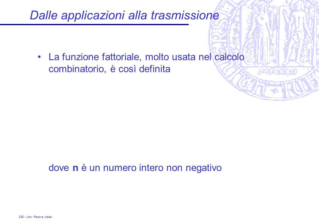 DEI - Univ. Padova (Italia) Dalle applicazioni alla trasmissione La funzione fattoriale, molto usata nel calcolo combinatorio, è così definita dove n