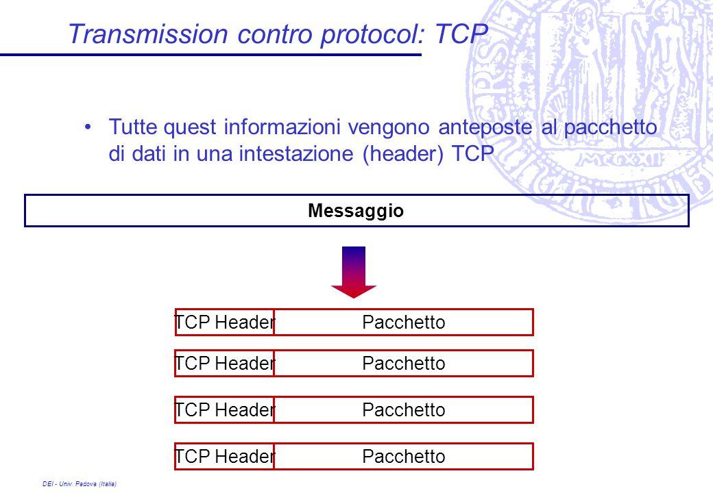 DEI - Univ. Padova (Italia) Transmission contro protocol: TCP Tutte quest informazioni vengono anteposte al pacchetto di dati in una intestazione (hea