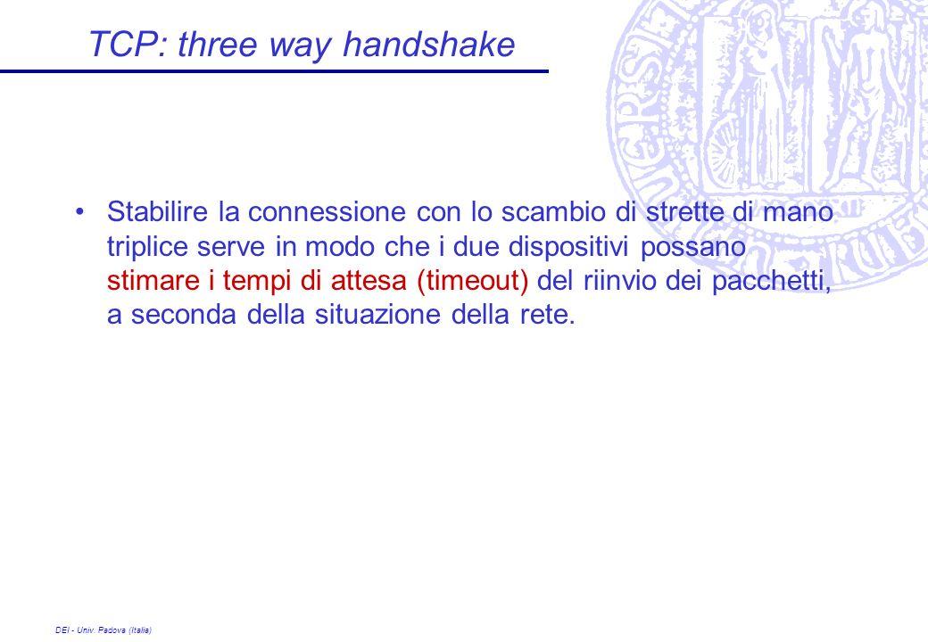 DEI - Univ. Padova (Italia) TCP: three way handshake Stabilire la connessione con lo scambio di strette di mano triplice serve in modo che i due dispo