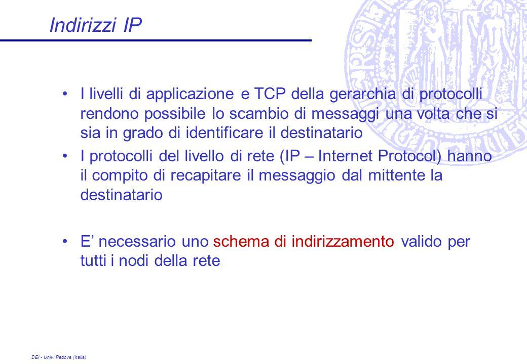 DEI - Univ. Padova (Italia) Indirizzi IP I livelli di applicazione e TCP della gerarchia di protocolli rendono possibile lo scambio di messaggi una vo