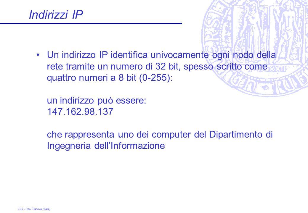 DEI - Univ. Padova (Italia) Indirizzi IP Un indirizzo IP identifica univocamente ogni nodo della rete tramite un numero di 32 bit, spesso scritto come