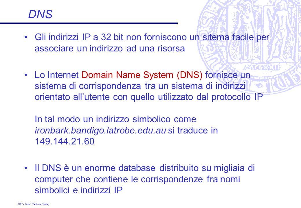 DEI - Univ. Padova (Italia) DNS Gli indirizzi IP a 32 bit non forniscono un sitema facile per associare un indirizzo ad una risorsa Lo Internet Domain