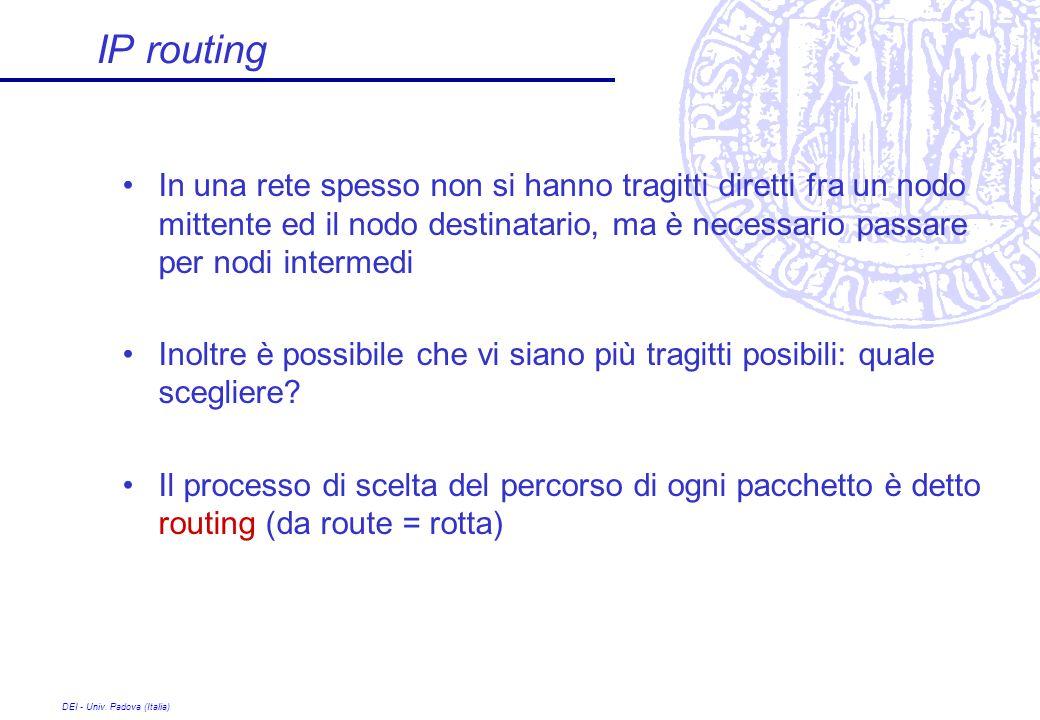DEI - Univ. Padova (Italia) IP routing In una rete spesso non si hanno tragitti diretti fra un nodo mittente ed il nodo destinatario, ma è necessario
