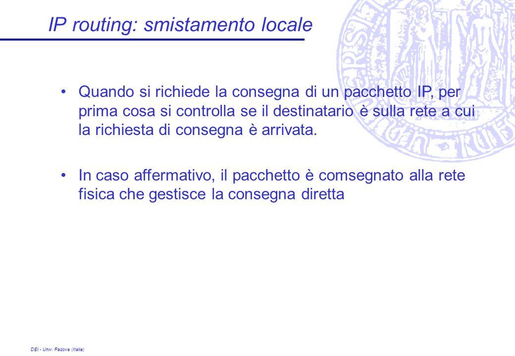 DEI - Univ. Padova (Italia) IP routing: smistamento locale Quando si richiede la consegna di un pacchetto IP, per prima cosa si controlla se il destin