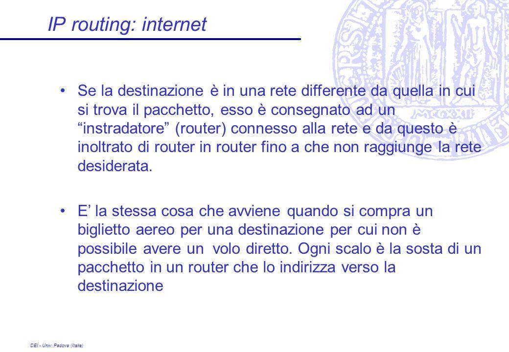 DEI - Univ. Padova (Italia) IP routing: internet Se la destinazione è in una rete differente da quella in cui si trova il pacchetto, esso è consegnato