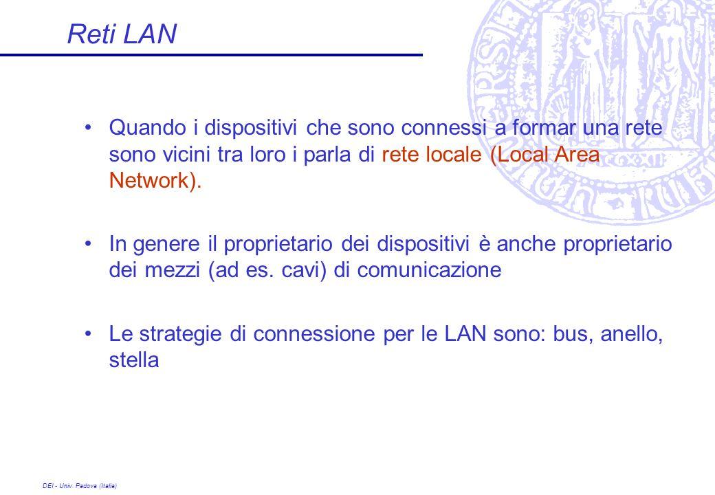 DEI - Univ. Padova (Italia) Reti LAN Quando i dispositivi che sono connessi a formar una rete sono vicini tra loro i parla di rete locale (Local Area
