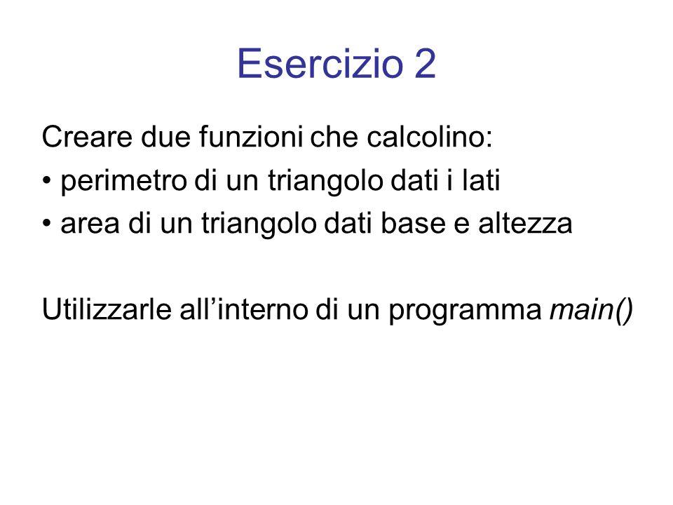 Esercizio 2 Creare due funzioni che calcolino: perimetro di un triangolo dati i lati area di un triangolo dati base e altezza Utilizzarle allinterno di un programma main()
