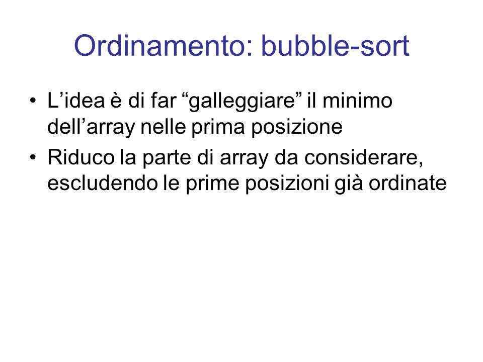 Ordinamento: bubble-sort Lidea è di far galleggiare il minimo dellarray nelle prima posizione Riduco la parte di array da considerare, escludendo le prime posizioni già ordinate