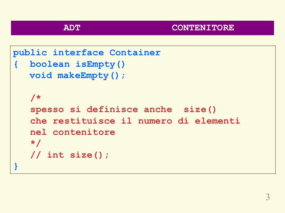 3 public interface Container { boolean isEmpty() void makeEmpty(); /* spesso si definisce anche size() che restituisce il numero di elementi nel conte