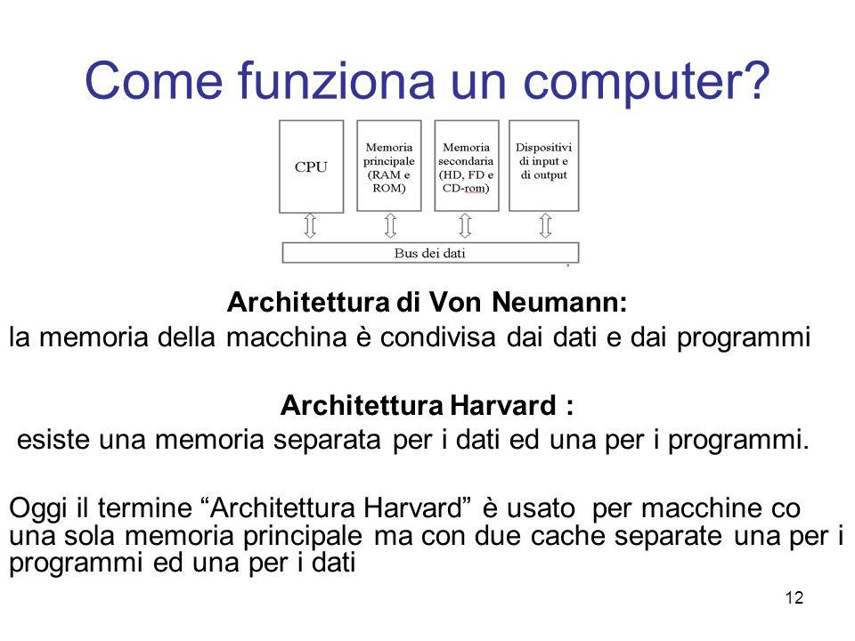 12 Come funziona un computer? Architettura di Von Neumann: la memoria della macchina è condivisa dai dati e dai programmi Architettura Harvard : esist