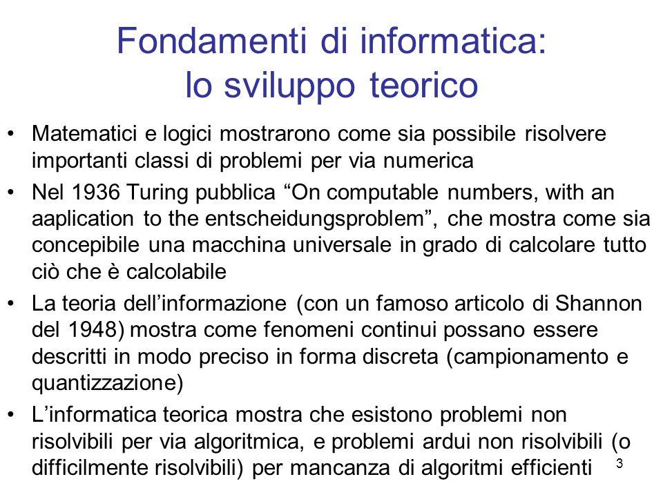 3 Fondamenti di informatica: lo sviluppo teorico Matematici e logici mostrarono come sia possibile risolvere importanti classi di problemi per via num