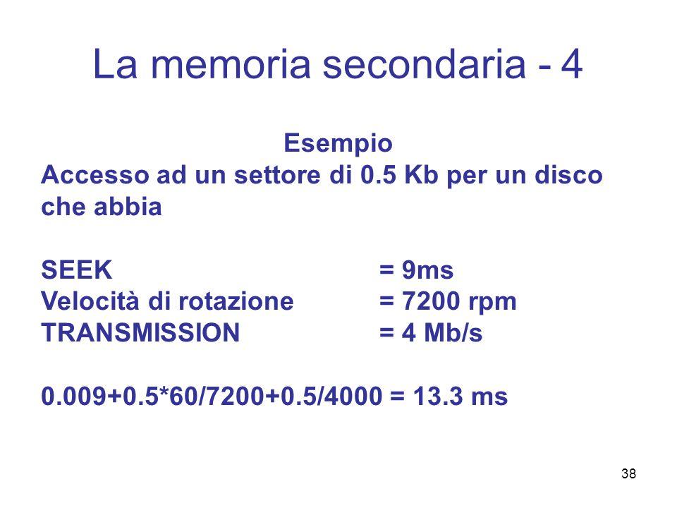 38 La memoria secondaria - 4 Esempio Accesso ad un settore di 0.5 Kb per un disco che abbia SEEK= 9ms Velocità di rotazione= 7200 rpm TRANSMISSION= 4