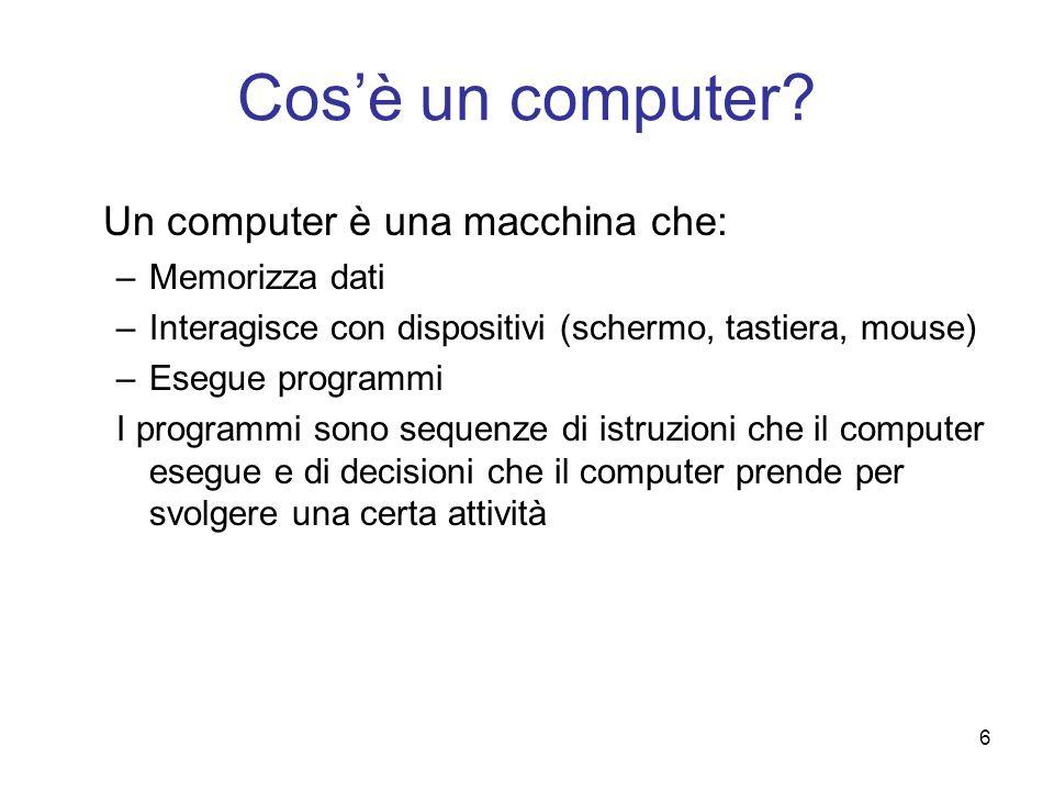 6 Cosè un computer? Un computer è una macchina che: –Memorizza dati –Interagisce con dispositivi (schermo, tastiera, mouse) –Esegue programmi I progra