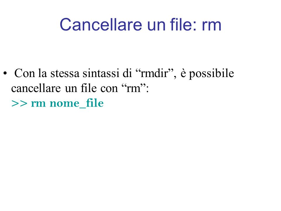 Cancellare un file: rm Con la stessa sintassi di rmdir, è possibile cancellare un file con rm: >> rm nome_file