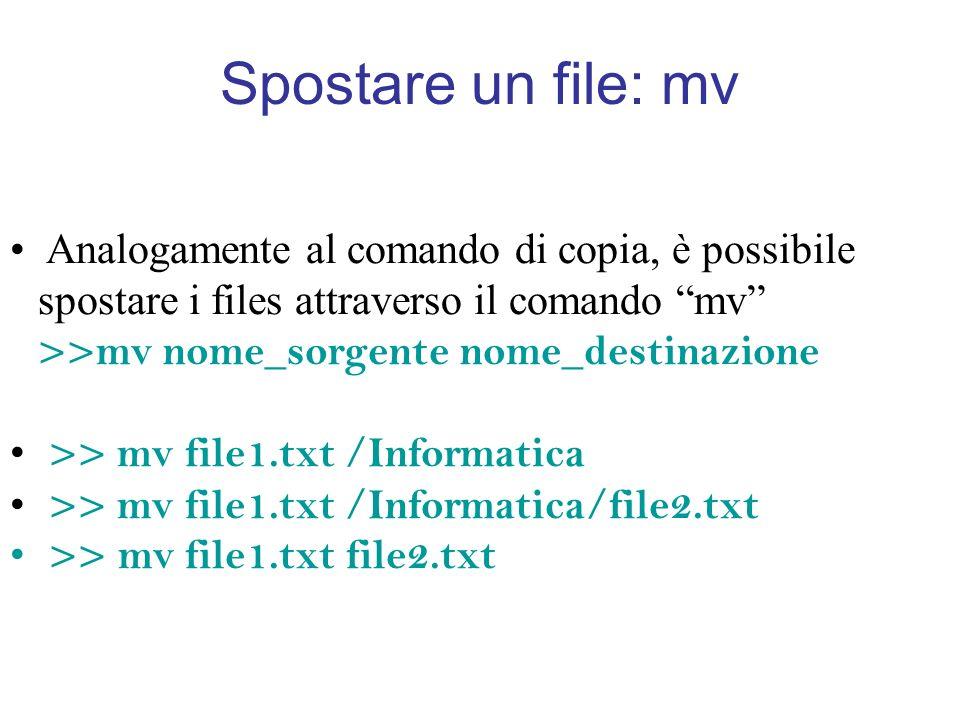 Spostare un file: mv Analogamente al comando di copia, è possibile spostare i files attraverso il comando mv >>mv nome_sorgente nome_destinazione >> mv file1.txt /Informatica >> mv file1.txt /Informatica/file2.txt >> mv file1.txt file2.txt