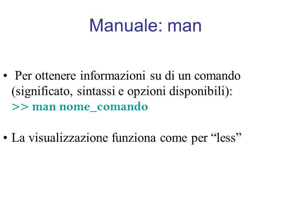 Manuale: man Per ottenere informazioni su di un comando (significato, sintassi e opzioni disponibili): >> man nome_comando La visualizzazione funziona come per less
