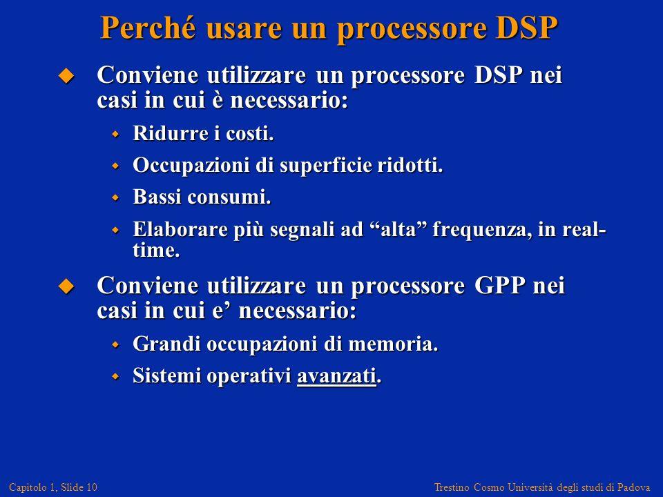 Trestino Cosmo Università degli studi di Padova Capitolo 1, Slide 10 Conviene utilizzare un processore DSP nei casi in cui è necessario: Conviene utilizzare un processore DSP nei casi in cui è necessario: Ridurre i costi.